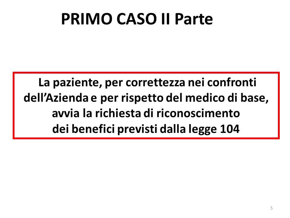 PRIMO CASO II Parte La paziente, per correttezza nei confronti dell'Azienda e per rispetto del medico di base, avvia la richiesta di riconoscimento dei benefici previsti dalla legge 104 5
