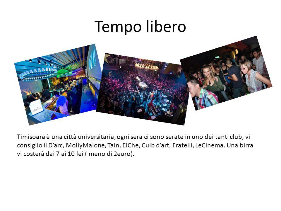 Tempo libero Timisoara è una città universitaria, ogni sera ci sono serate in uno dei tanti club, vi consiglio il D'arc, MollyMalone, Tain, ElChe, Cui