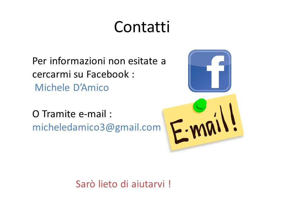 Contatti Per informazioni non esitate a cercarmi su Facebook : Michele D'Amico O Tramite e-mail : micheledamico3@gmail.com Sarò lieto di aiutarvi !