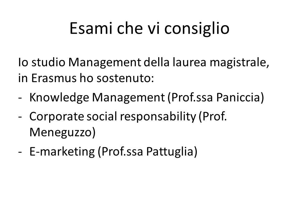 Esami che vi consiglio Io studio Management della laurea magistrale, in Erasmus ho sostenuto: -Knowledge Management (Prof.ssa Paniccia) -Corporate soc