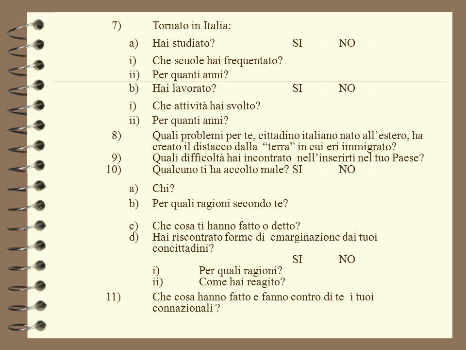 7)Tornato in Italia: a)Hai studiato?SI.NO. i)Che scuole hai frequentato? ii)Per quanti anni? b)Hai lavorato?SI.NO. i)Che attività hai svolto? ii)Per q