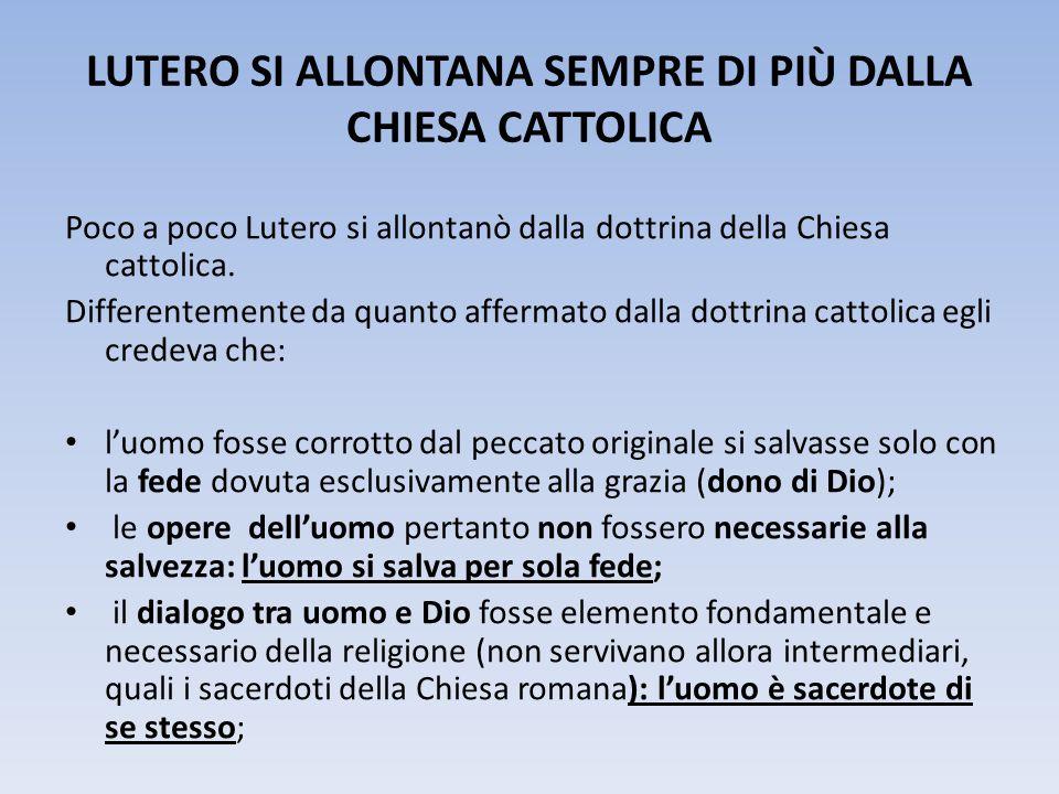 LUTERO SI ALLONTANA SEMPRE DI PIÙ DALLA CHIESA CATTOLICA Poco a poco Lutero si allontanò dalla dottrina della Chiesa cattolica. Differentemente da qua