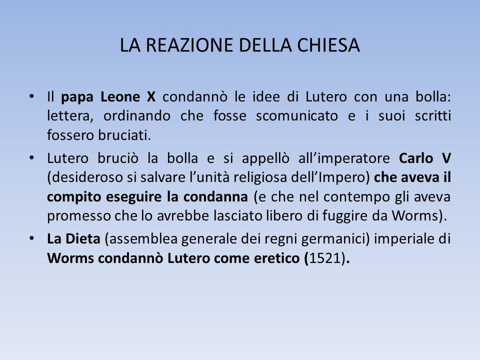LA REAZIONE DELLA CHIESA Il papa Leone X condannò le idee di Lutero con una bolla: lettera, ordinando che fosse scomunicato e i suoi scritti fossero b