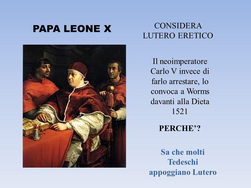 PAPA LEONE X CONSIDERA LUTERO ERETICO Il neoimperatore Carlo V invece di farlo arrestare, lo convoca a Worms davanti alla Dieta 1521 PERCHE'? Sa che m