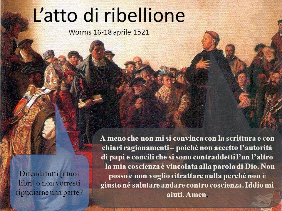 L'atto di ribellione Worms 16-18 aprile 1521 Difendi tutti [i tuoi libri] o non vorresti ripudiarne una parte?. A meno che non mi si convinca con la s