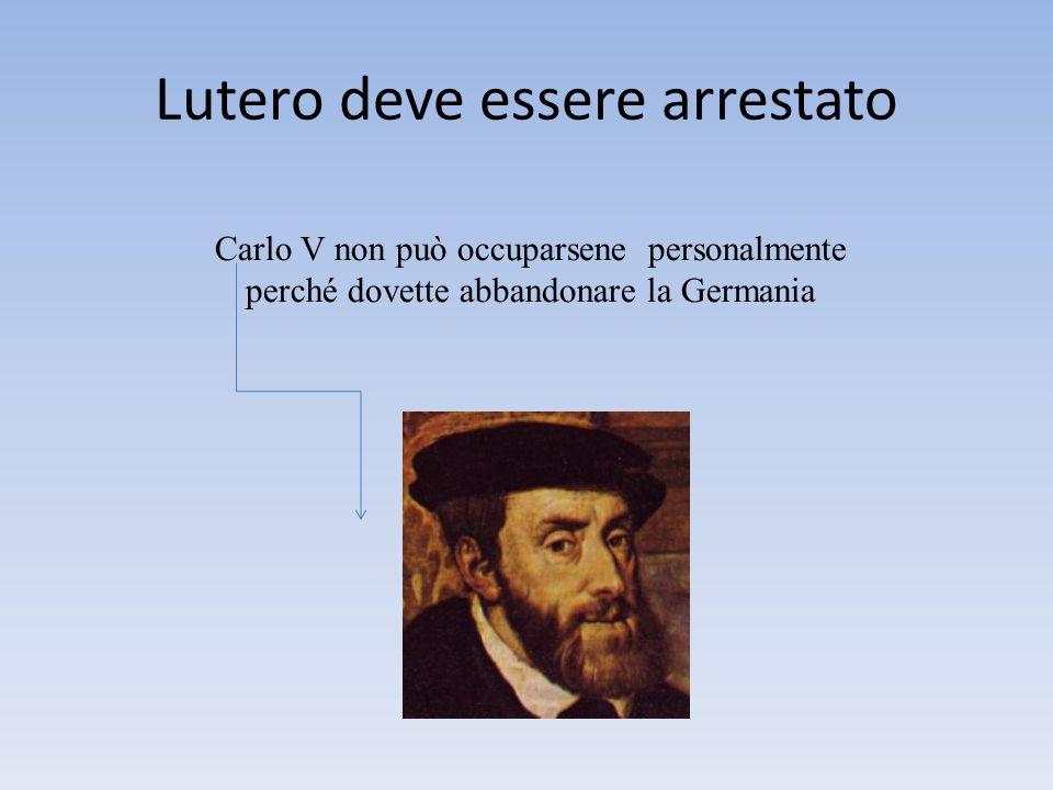 Lutero deve essere arrestato Carlo V non può occuparsene personalmente perché dovette abbandonare la Germania