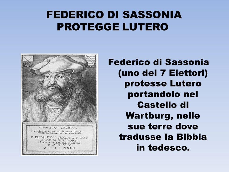 FEDERICO DI SASSONIA PROTEGGE LUTERO Federico di Sassonia (uno dei 7 Elettori) protesse Lutero portandolo nel Castello di Wartburg, nelle sue terre do