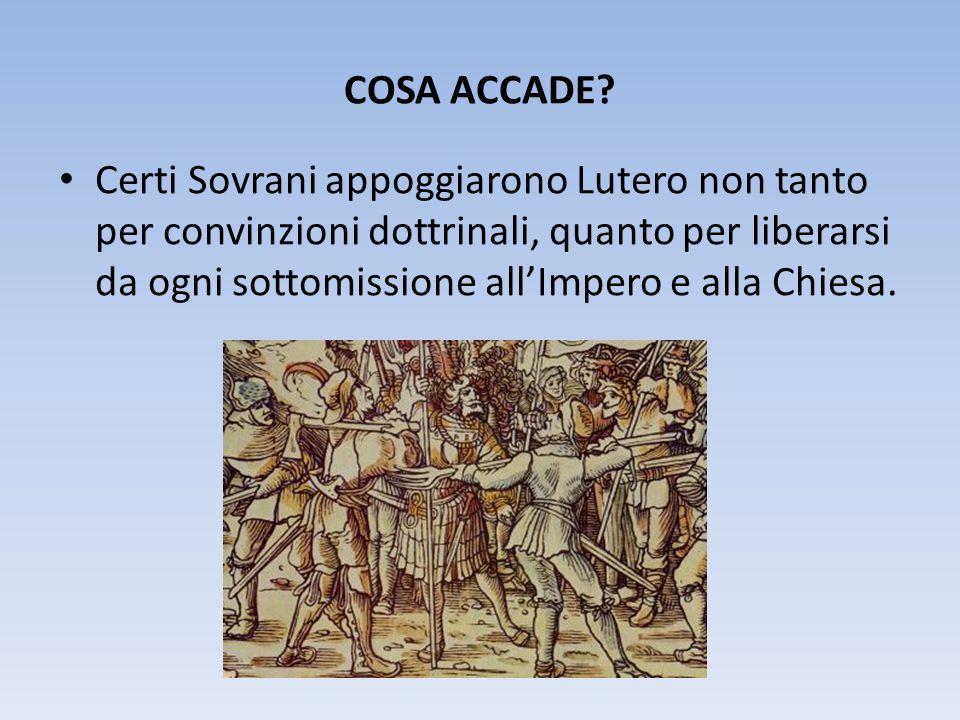 COSA ACCADE? Certi Sovrani appoggiarono Lutero non tanto per convinzioni dottrinali, quanto per liberarsi da ogni sottomissione all'Impero e alla Chie
