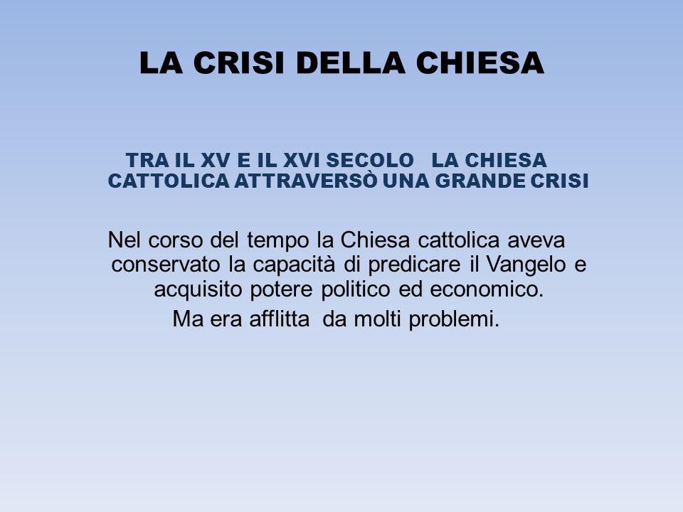LA CRISI DELLA CHIESA TRA IL XV E IL XVI SECOLO LA CHIESA CATTOLICA ATTRAVERSÒ UNA GRANDE CRISI Nel corso del tempo la Chiesa cattolica aveva conserva