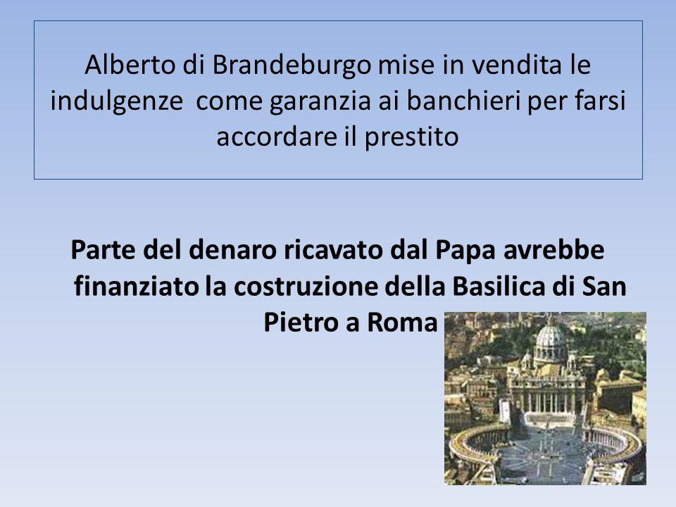 Alberto di Brandeburgo mise in vendita le indulgenze come garanzia ai banchieri per farsi accordare il prestito Parte del denaro ricavato dal Papa avr