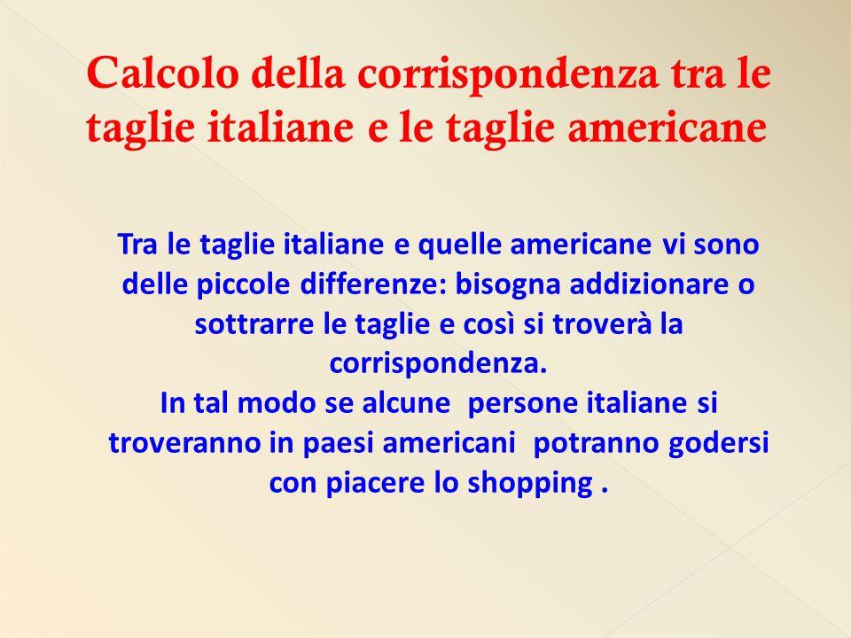 Tra le taglie italiane e quelle americane vi sono delle piccole differenze: bisogna addizionare o sottrarre le taglie e così si troverà la corrispondenza.