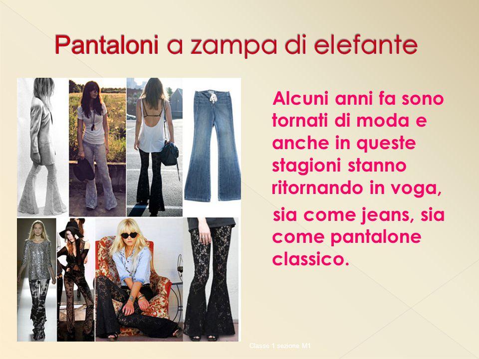 Alcuni anni fa sono tornati di moda e anche in queste stagioni stanno ritornando in voga, sia come jeans, sia come pantalone classico. Classe 1 sezion