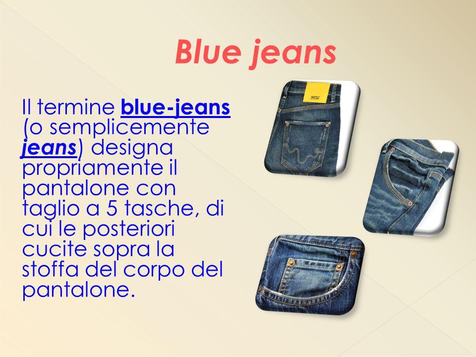 Il termine blue-jeans (o semplicemente jeans ) designa propriamente il pantalone con taglio a 5 tasche, di cui le posteriori cucite sopra la stoffa del corpo del pantalone.