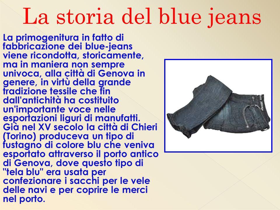 La primogenitura in fatto di fabbricazione dei blue-jeans viene ricondotta, storicamente, ma in maniera non sempre univoca, alla città di Genova in genere, in virtù della grande tradizione tessile che fin dall antichità ha costituito un importante voce nelle esportazioni liguri di manufatti.
