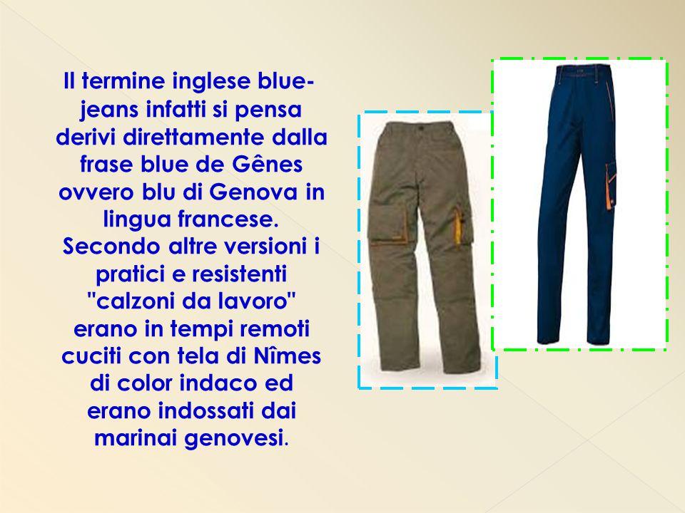 Il termine inglese blue- jeans infatti si pensa derivi direttamente dalla frase blue de Gênes ovvero blu di Genova in lingua francese. Secondo altre v
