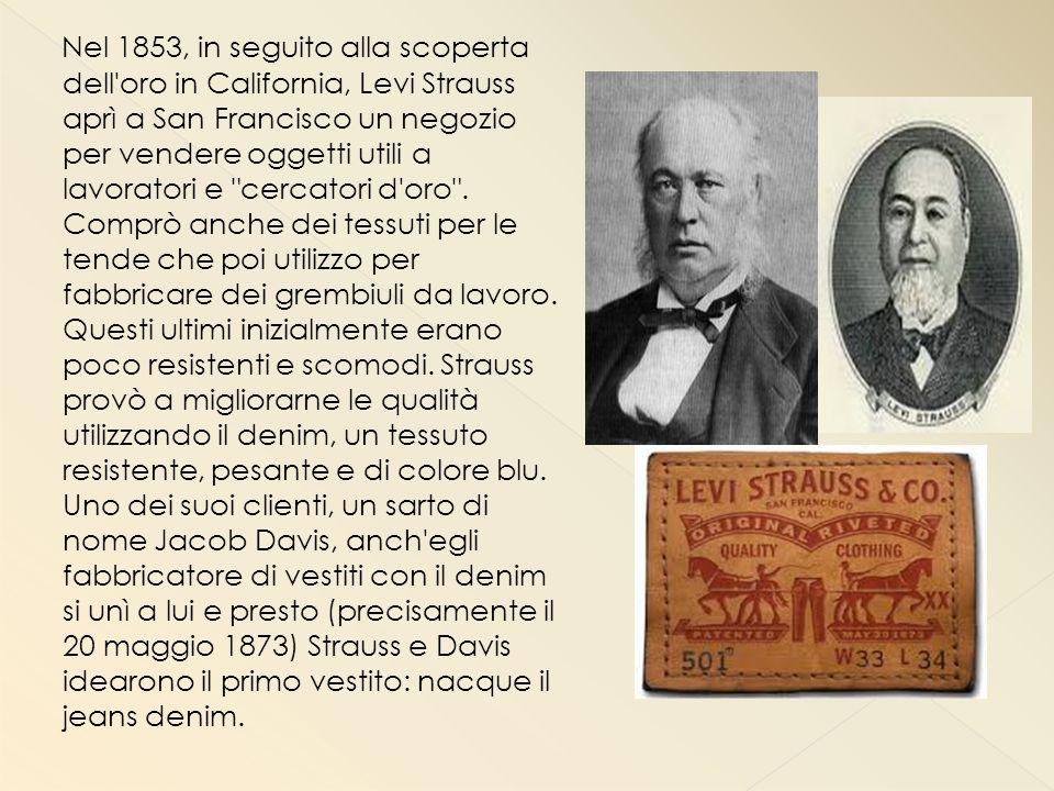 Nel 1853, in seguito alla scoperta dell oro in California, Levi Strauss aprì a San Francisco un negozio per vendere oggetti utili a lavoratori e cercatori d oro .