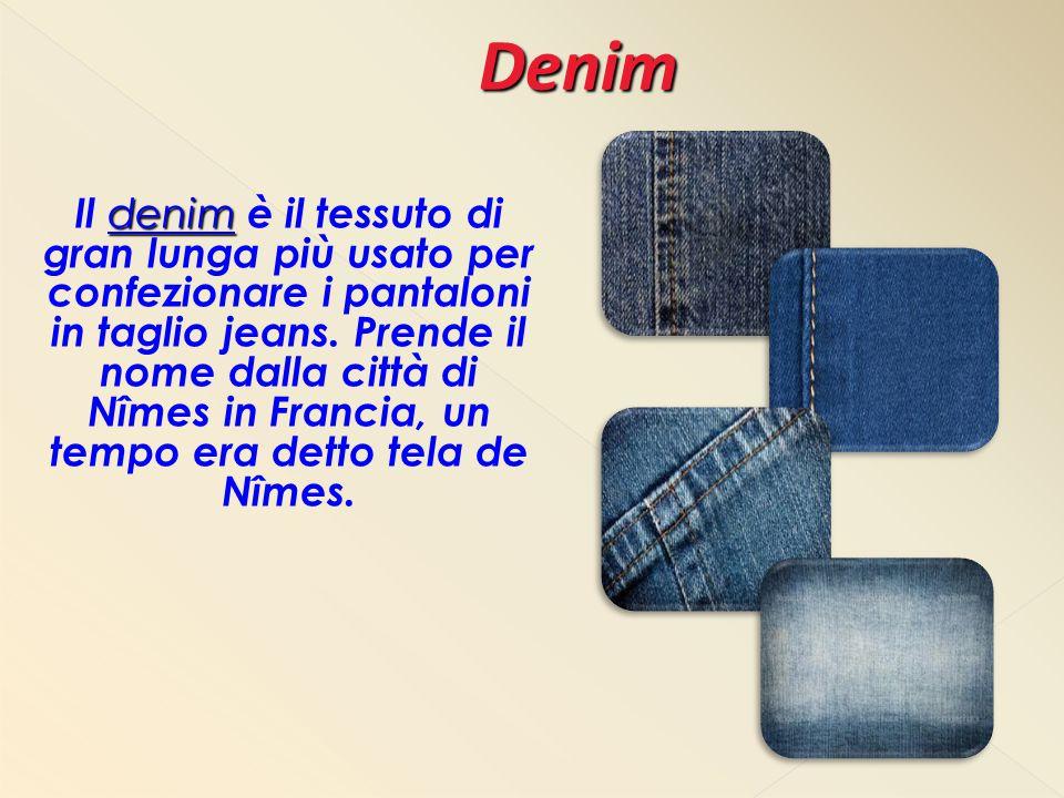denim Il denim è il tessuto di gran lunga più usato per confezionare i pantaloni in taglio jeans. Prende il nome dalla città di Nîmes in Francia, un t