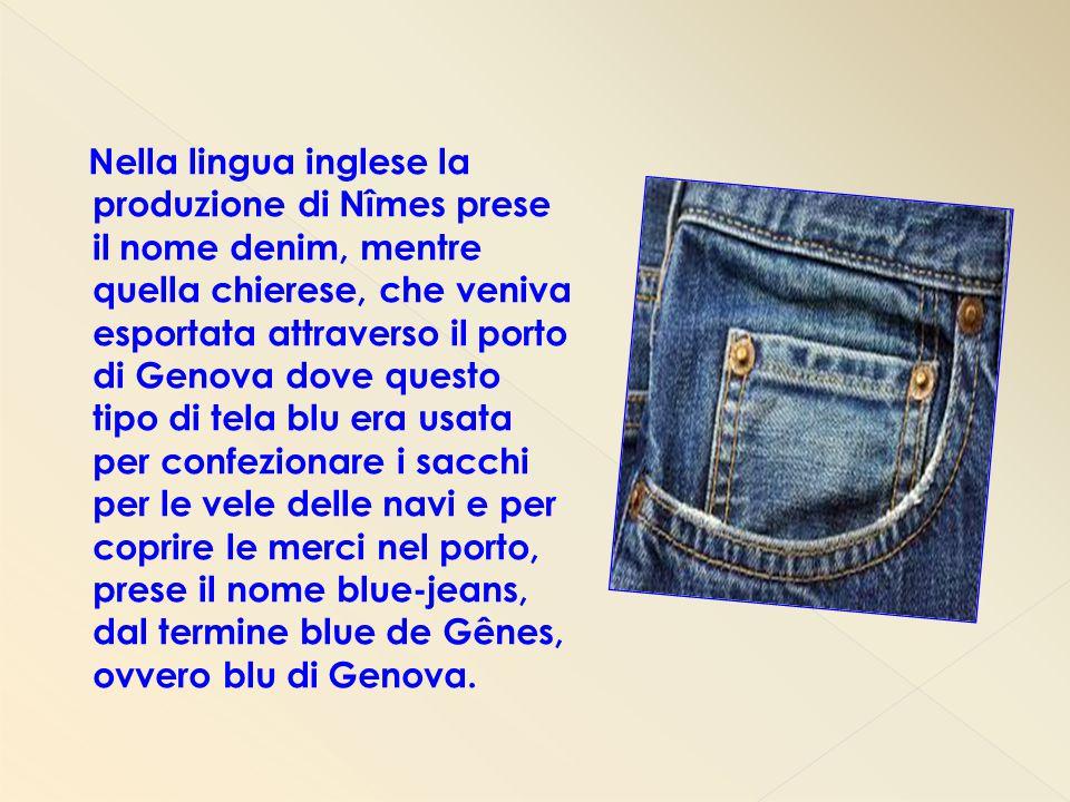 Nella lingua inglese la produzione di Nîmes prese il nome denim, mentre quella chierese, che veniva esportata attraverso il porto di Genova dove quest