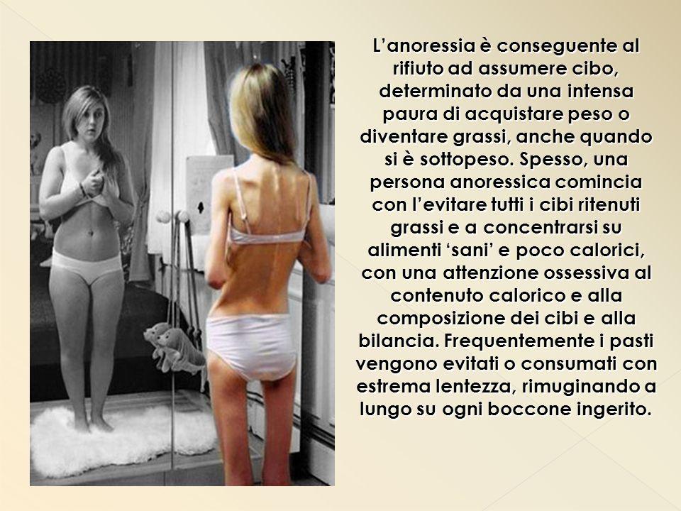 L'anoressia è conseguente al rifiuto ad assumere cibo, determinato da una intensa paura di acquistare peso o diventare grassi, anche quando si è sottopeso.