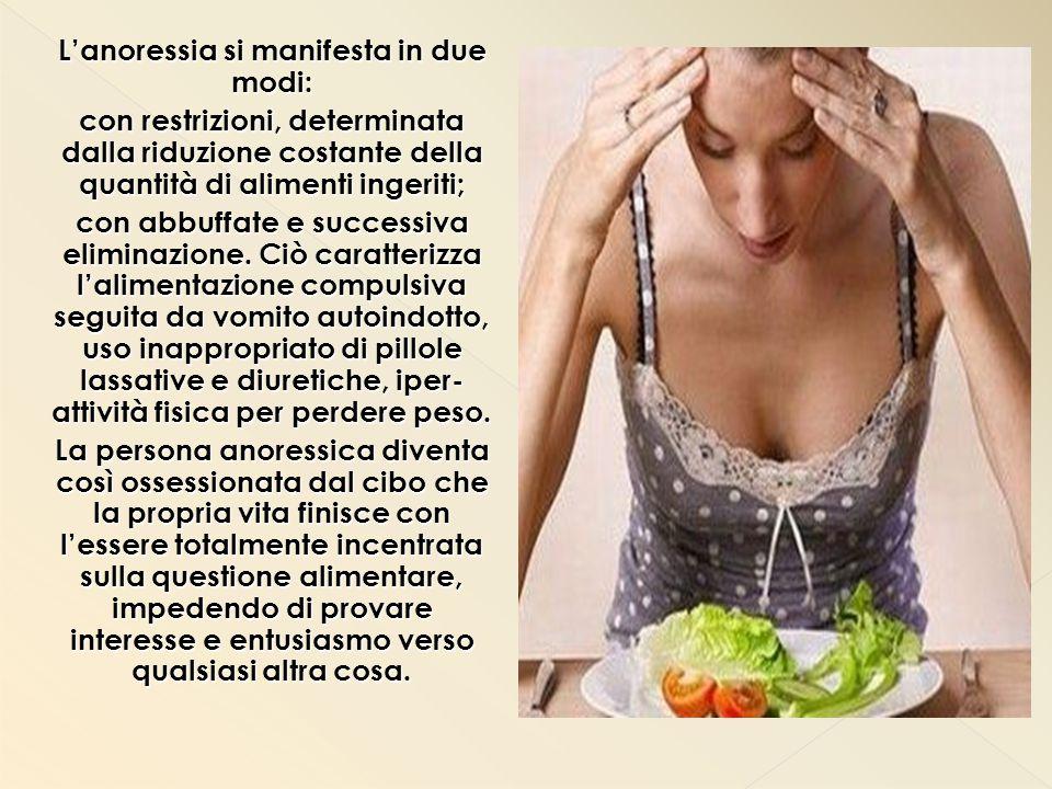 L'anoressia si manifesta in due modi: con restrizioni, determinata dalla riduzione costante della quantità di alimenti ingeriti; con abbuffate e successiva eliminazione.