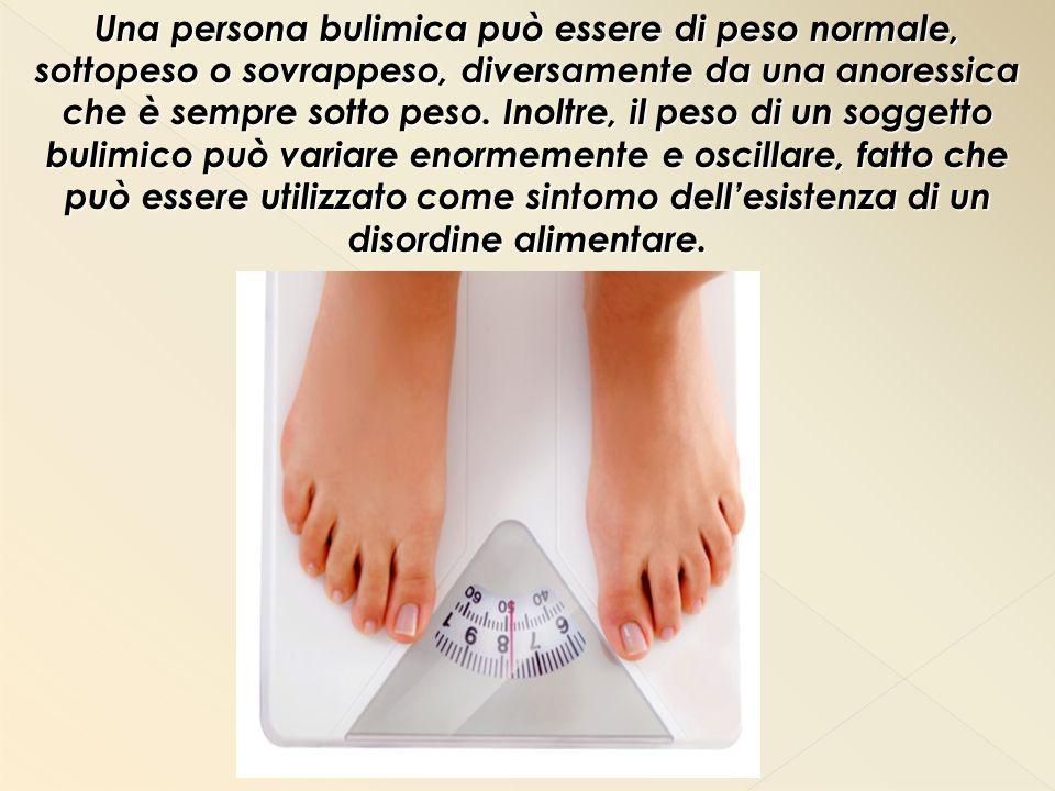 Una persona bulimica può essere di peso normale, sottopeso o sovrappeso, diversamente da una anoressica che è sempre sotto peso. Inoltre, il peso di u