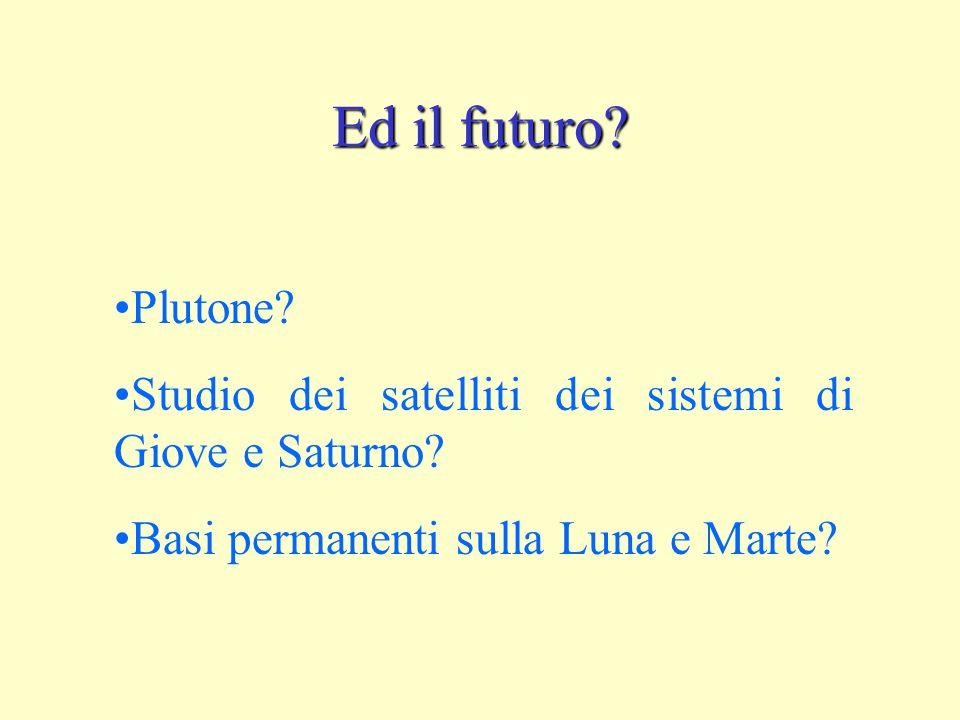 Ed il futuro. Plutone. Studio dei satelliti dei sistemi di Giove e Saturno.
