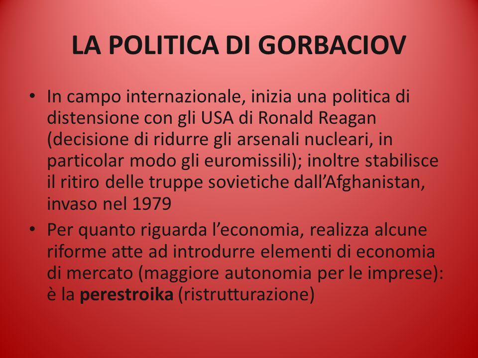 LA POLITICA DI GORBACIOV In campo internazionale, inizia una politica di distensione con gli USA di Ronald Reagan (decisione di ridurre gli arsenali n