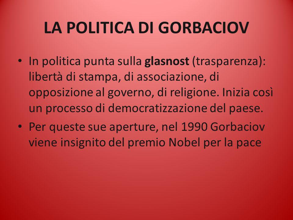 LA POLITICA DI GORBACIOV In politica punta sulla glasnost (trasparenza): libertà di stampa, di associazione, di opposizione al governo, di religione.