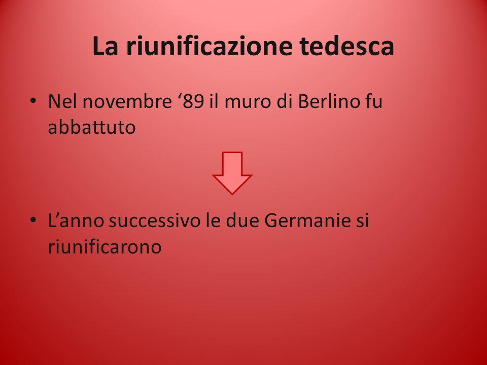 La riunificazione tedesca Nel novembre '89 il muro di Berlino fu abbattuto L'anno successivo le due Germanie si riunificarono