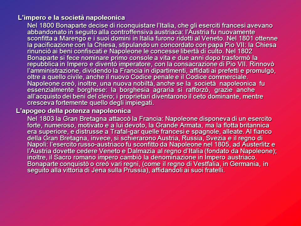 L'impero e la società napoleonica L'impero e la società napoleonica Nel 1800 Bonaparte decise di riconquistare l'Italia, che gli eserciti francesi avevano abbandonato in seguito alla controffensiva austriaca: l'Austria fu nuovamente sconfitta a Marengo e i suoi domini in Italia furono ridotti al Veneto.