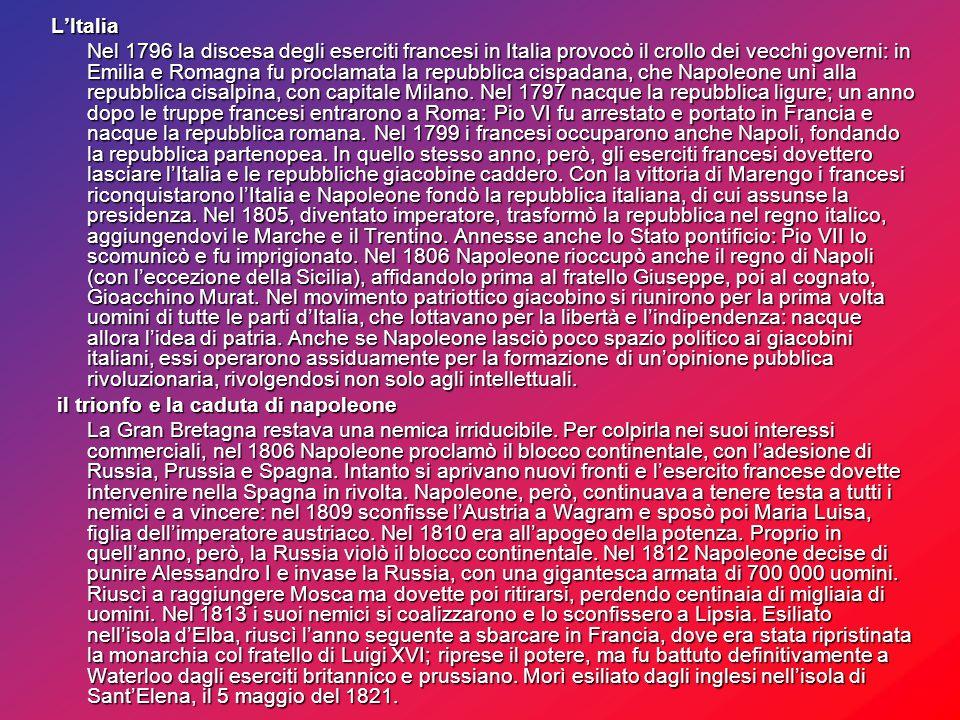 L'Italia Nel 1796 la discesa degli eserciti francesi in Italia provocò il crollo dei vecchi governi: in Emilia e Romagna fu proclamata la repubblica cispadana, che Napoleone unì alla repubblica cisalpina, con capitale Milano.