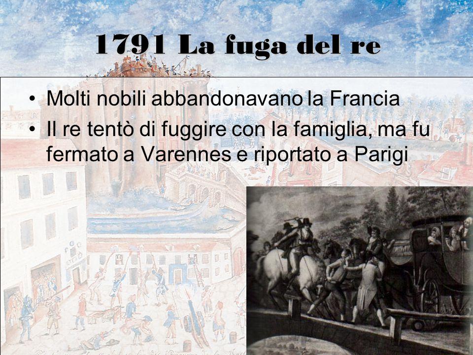 1791 La fuga del re Molti nobili abbandonavano la Francia Il re tentò di fuggire con la famiglia, ma fu fermato a Varennes e riportato a Parigi