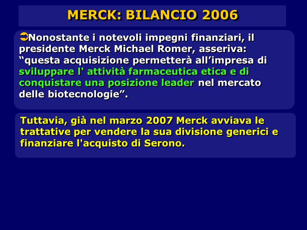  Nonostante i notevoli impegni finanziari, il presidente Merck Michael Romer, asseriva: questa acquisizione permetterà all'impresa di sviluppare l attività farmaceutica etica e di conquistare una posizione leader nel mercato delle biotecnologie .