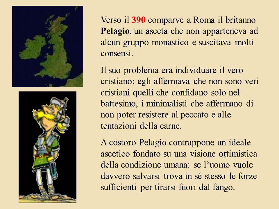 Verso il 390 comparve a Roma il britanno Pelagio, un asceta che non apparteneva ad alcun gruppo monastico e suscitava molti consensi.