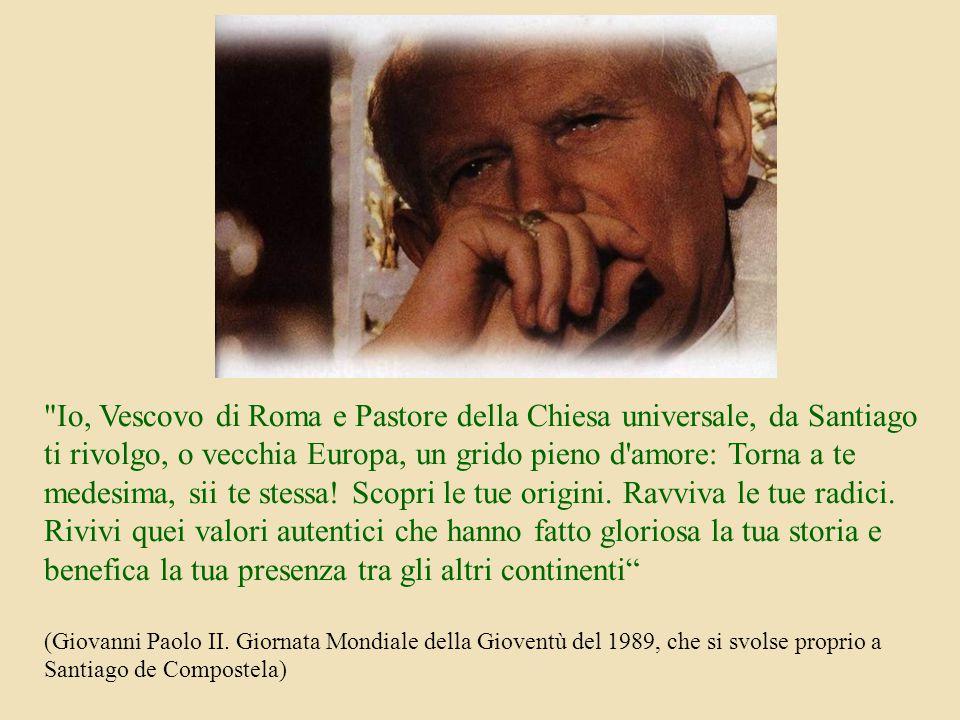 Io, Vescovo di Roma e Pastore della Chiesa universale, da Santiago ti rivolgo, o vecchia Europa, un grido pieno d amore: Torna a te medesima, sii te stessa.