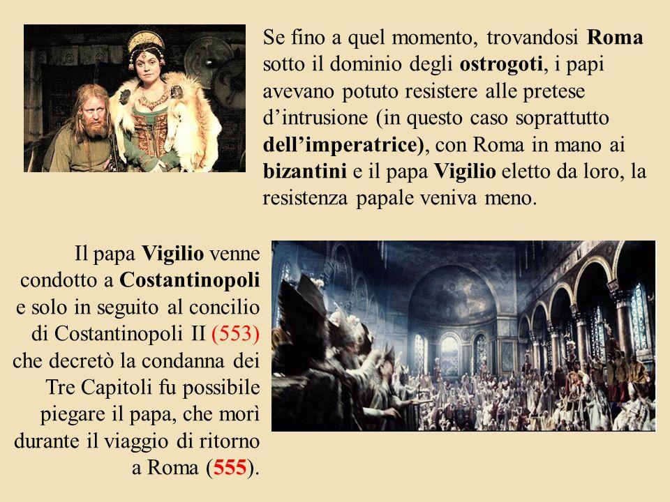 Il papa Vigilio venne condotto a Costantinopoli e solo in seguito al concilio di Costantinopoli II (553) che decretò la condanna dei Tre Capitoli fu possibile piegare il papa, che morì durante il viaggio di ritorno a Roma (555).