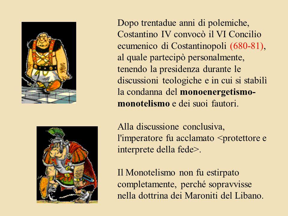 Dopo trentadue anni di polemiche, Costantino IV convocò il VI Concilio ecumenico di Costantinopoli (680-81), al quale partecipò personalmente, tenendo la presidenza durante le discussioni teologiche e in cui si stabilì la condanna del monoenergetismo- monotelismo e dei suoi fautori.