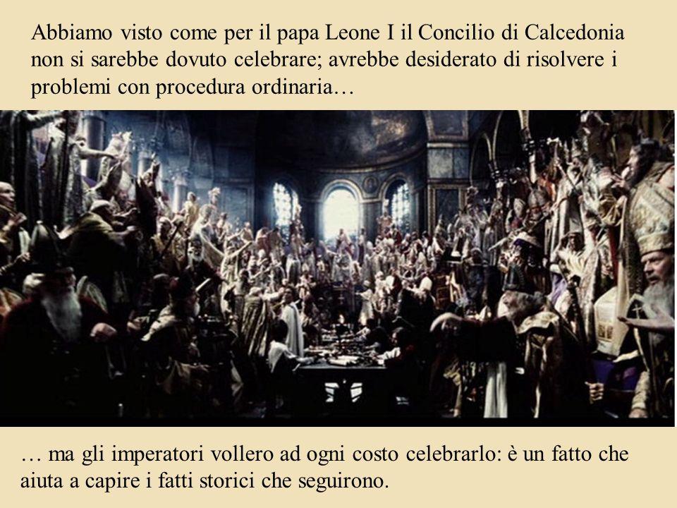 Abbiamo visto come per il papa Leone I il Concilio di Calcedonia non si sarebbe dovuto celebrare; avrebbe desiderato di risolvere i problemi con procedura ordinaria… … ma gli imperatori vollero ad ogni costo celebrarlo: è un fatto che aiuta a capire i fatti storici che seguirono.