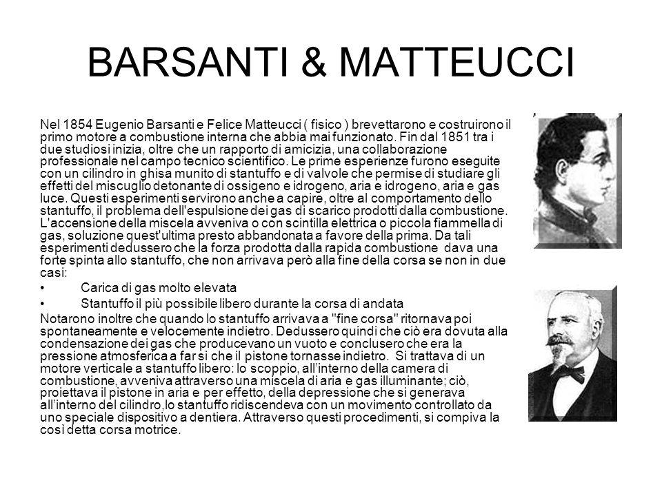 BARSANTI & MATTEUCCI Nel 1854 Eugenio Barsanti e Felice Matteucci ( fisico ) brevettarono e costruirono il primo motore a combustione interna che abbi