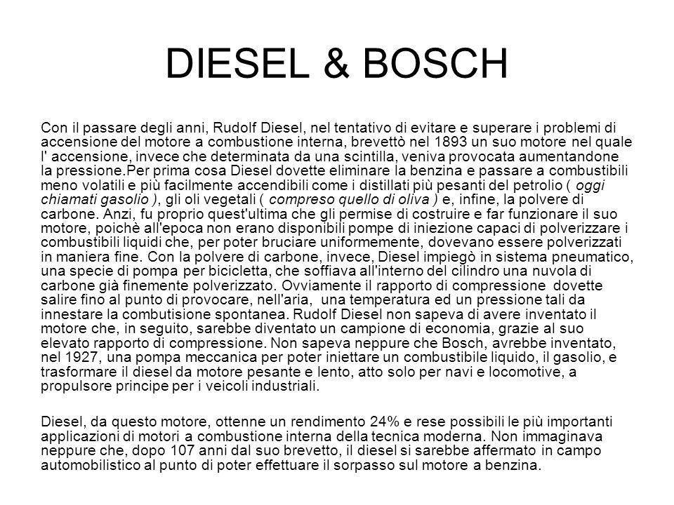 DIESEL & BOSCH Con il passare degli anni, Rudolf Diesel, nel tentativo di evitare e superare i problemi di accensione del motore a combustione interna