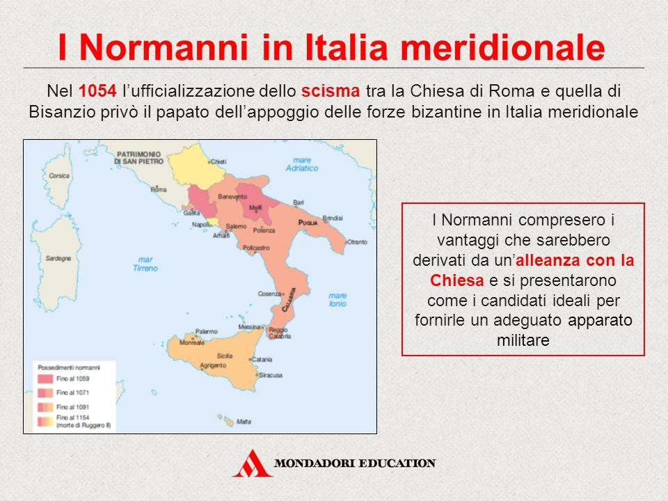 I Normanni in Italia meridionale Nel 1054 l'ufficializzazione dello scisma tra la Chiesa di Roma e quella di Bisanzio privò il papato dell'appoggio de