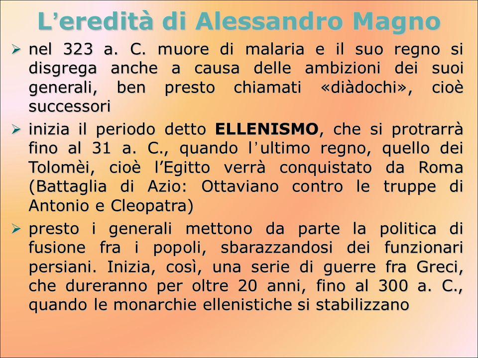 L'eredità di Alessandro Magno  nel 323 a. C. muore di malaria e il suo regno si disgrega anche a causa delle ambizioni dei suoi generali, ben presto
