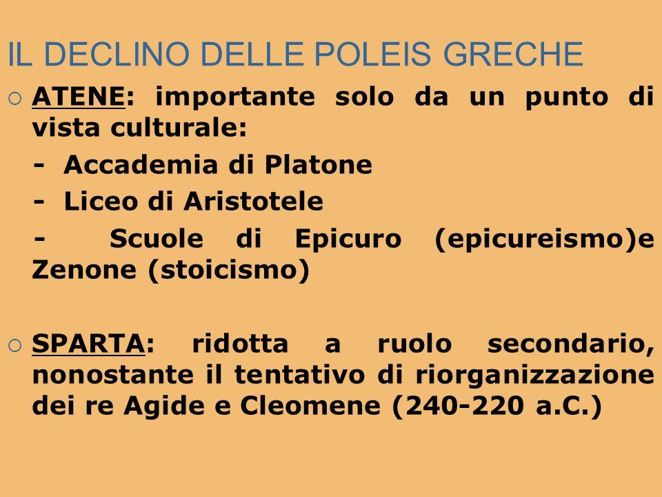IL DECLINO DELLE POLEIS GRECHE  ATENE: importante solo da un punto di vista culturale: - Accademia di Platone - Liceo di Aristotele - Scuole di Epicu