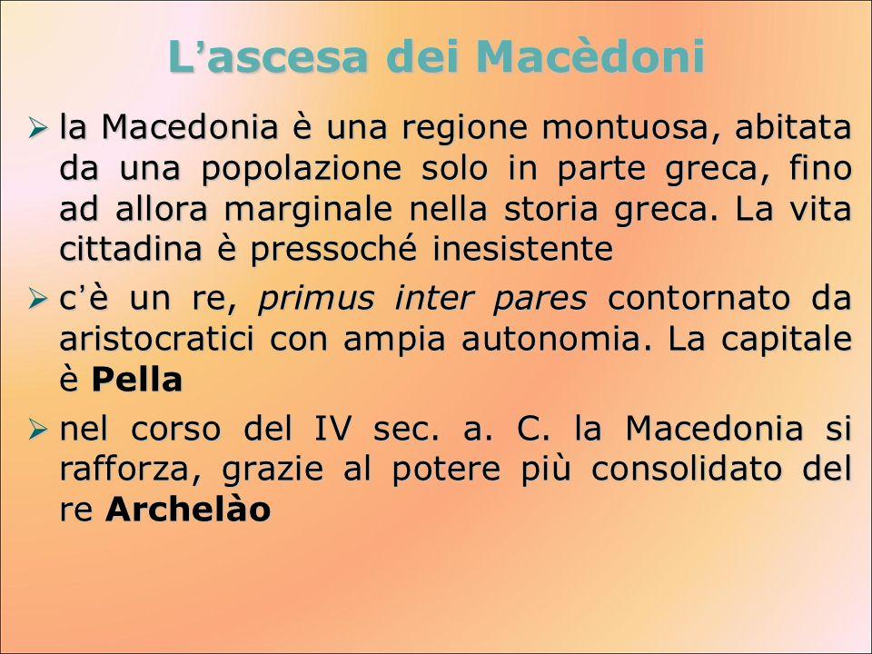 L'ascesa dei Macèdoni  la Macedonia è una regione montuosa, abitata da una popolazione solo in parte greca, fino ad allora marginale nella storia gre