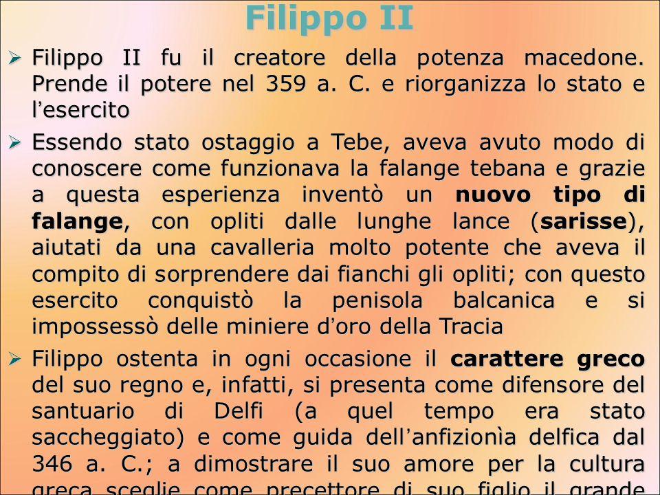 Filippo II  Filippo II fu il creatore della potenza macedone. Prende il potere nel 359 a. C. e riorganizza lo stato e l'esercito  Essendo stato osta