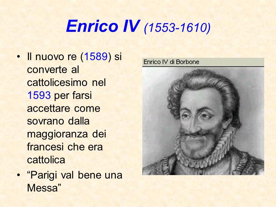 Enrico IV (1553-1610) Il nuovo re (1589) si converte al cattolicesimo nel 1593 per farsi accettare come sovrano dalla maggioranza dei francesi che era