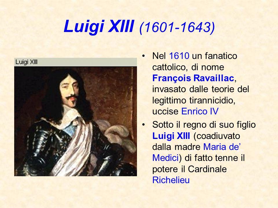 Luigi XIII (1601-1643) Nel 1610 un fanatico cattolico, di nome François Ravaillac, invasato dalle teorie del legittimo tirannicidio, uccise Enrico IV