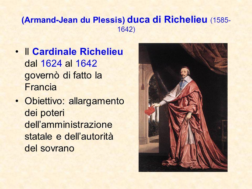 (Armand-Jean du Plessis) duca di Richelieu (1585- 1642) Il Cardinale Richelieu dal 1624 al 1642 governò di fatto la Francia Obiettivo: allargamento de