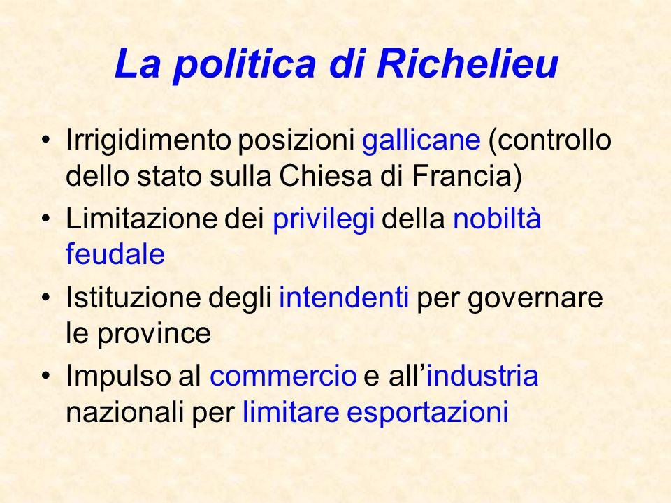La politica di Richelieu Irrigidimento posizioni gallicane (controllo dello stato sulla Chiesa di Francia) Limitazione dei privilegi della nobiltà feu