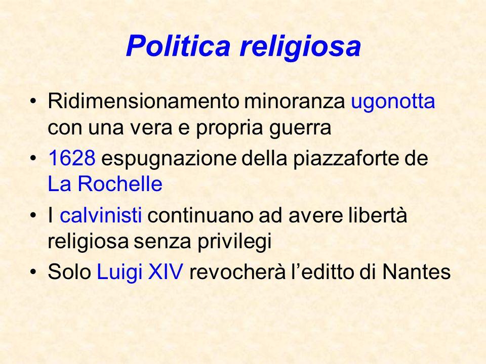 Politica religiosa Ridimensionamento minoranza ugonotta con una vera e propria guerra 1628 espugnazione della piazzaforte de La Rochelle I calvinisti